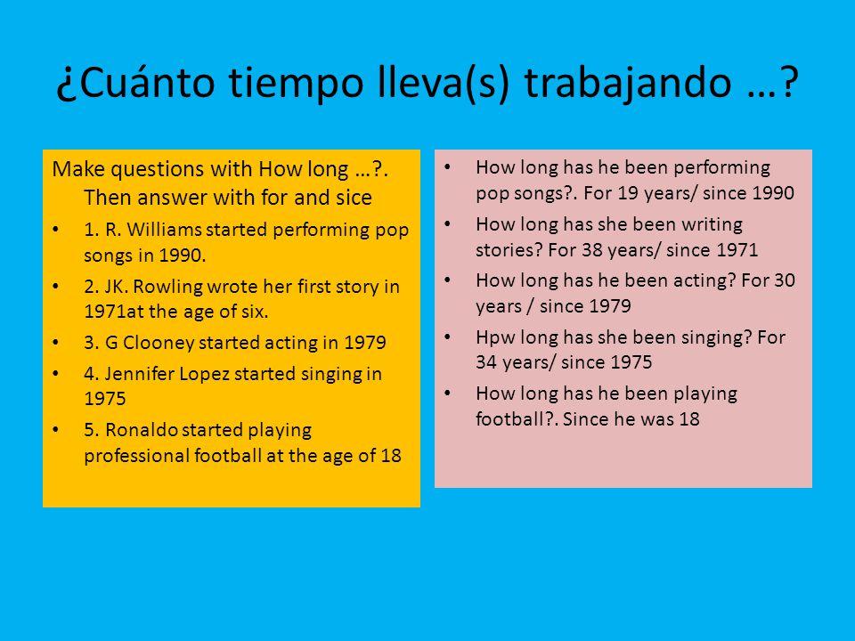 ¿ Cuánto tiempo lleva(s) trabajando ….Make questions with How long …?.
