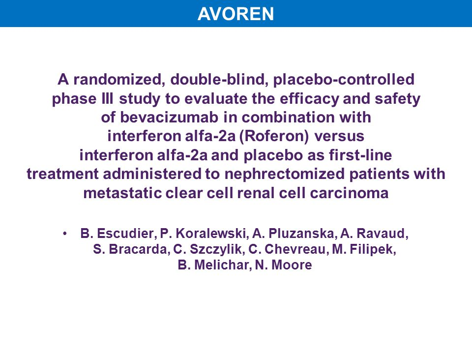 AVOREN A randomized, double-blind, placebo-controlled phase III study to evaluate the efficacy and safety of bevacizumab in combination with interferon alfa-2a (Roferon) versus interferon alfa-2a and placebo as first-line treatment administered to nephrectomized patients with metastatic clear cell renal cell carcinoma B.