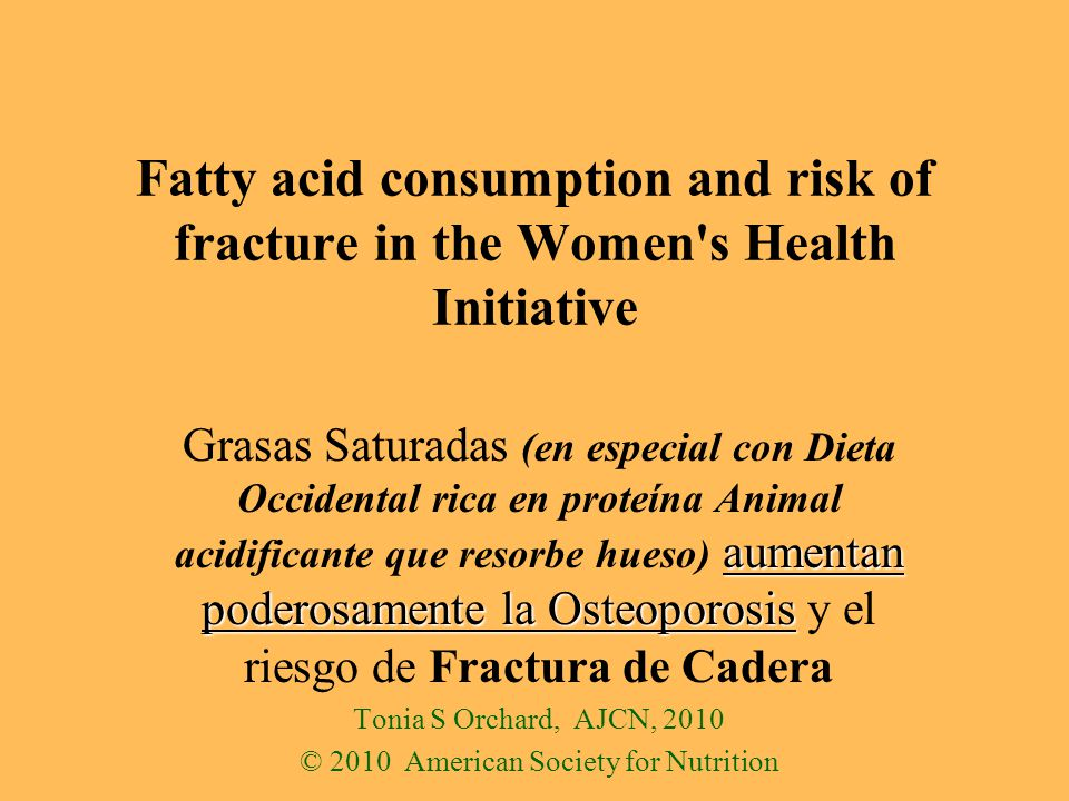 Fatty acid consumption and risk of fracture in the Women s Health Initiative aumentan poderosamente la Osteoporosis Grasas Saturadas (en especial con Dieta Occidental rica en proteína Animal acidificante que resorbe hueso) aumentan poderosamente la Osteoporosis y el riesgo de Fractura de Cadera Tonia S Orchard, AJCN, 2010 © 2010 American Society for Nutrition