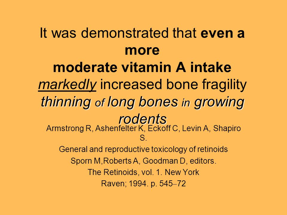 thinning of long bones in growing rodents It was demonstrated that even a more moderate vitamin A intake markedly increased bone fragility thinning of long bones in growing rodents Armstrong R, Ashenfelter K, Eckoff C, Levin A, Shapiro S.