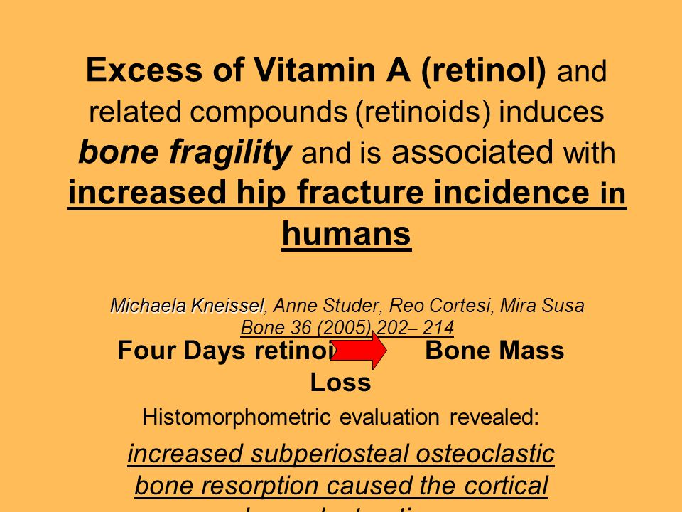 Michaela Kneissel Excess of Vitamin A (retinol) and related compounds (retinoids) induces bone fragility and is associated with increased hip fracture incidence in humans Michaela Kneissel, Anne Studer, Reo Cortesi, Mira Susa Bone 36 (2005) 202 – 214 Four Days retinoid Bone Mass Loss Histomorphometric evaluation revealed: increased subperiosteal osteoclastic bone resorption caused the cortical bone destruction