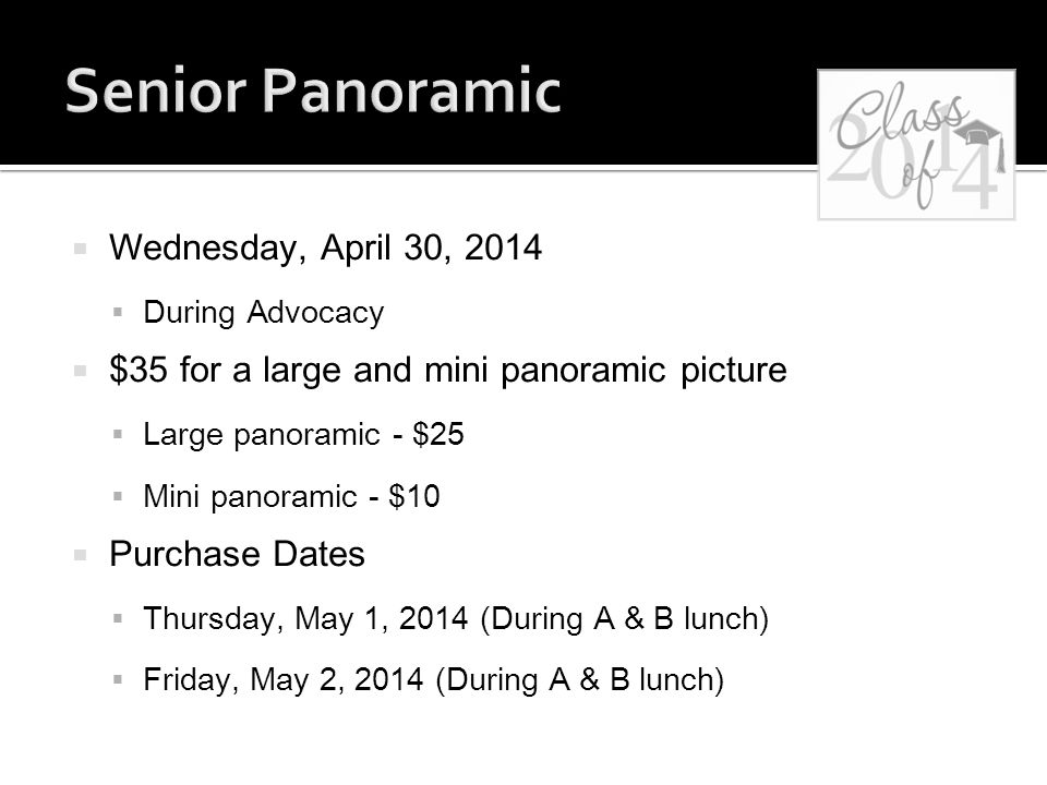  Wednesday, April 30, 2014  During Advocacy  $35 for a large and mini panoramic picture  Large panoramic - $25  Mini panoramic - $10  Purchase Dates  Thursday, May 1, 2014 (During A & B lunch)  Friday, May 2, 2014 (During A & B lunch)