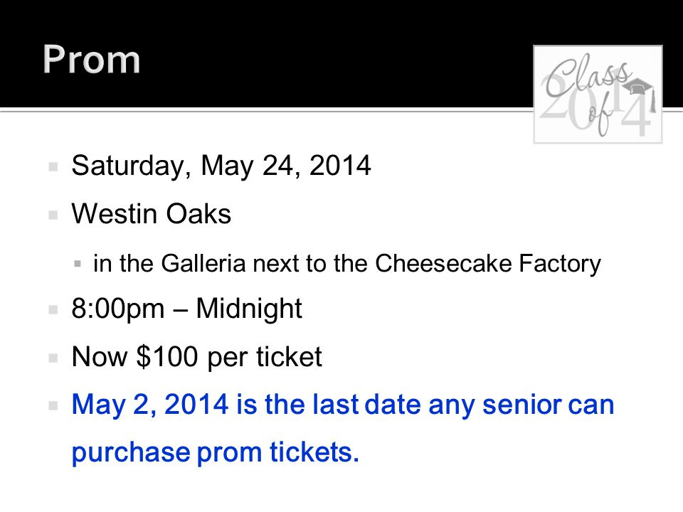  Saturday, May 24, 2014  Westin Oaks  in the Galleria next to the Cheesecake Factory  8:00pm – Midnight  Now $100 per ticket  May 2, 2014 is the last date any senior can purchase prom tickets.