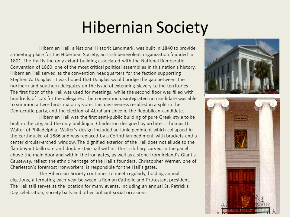 Hibernian Society Hibernian Hall, a National Historic Landmark, was built in 1840 to provide a meeting place for the Hibernian Society, an Irish benevolent organization founded in 1801.