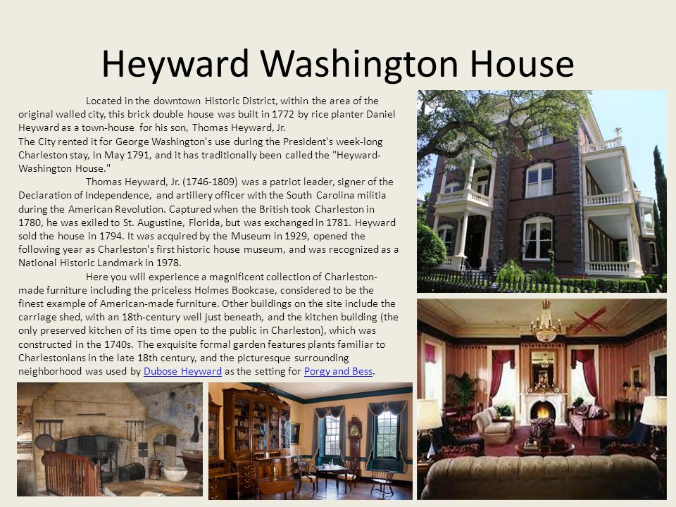 Heyward Washington House Located in the downtown Historic District, within the area of the original walled city, this brick double house was built in 1772 by rice planter Daniel Heyward as a town-house for his son, Thomas Heyward, Jr.