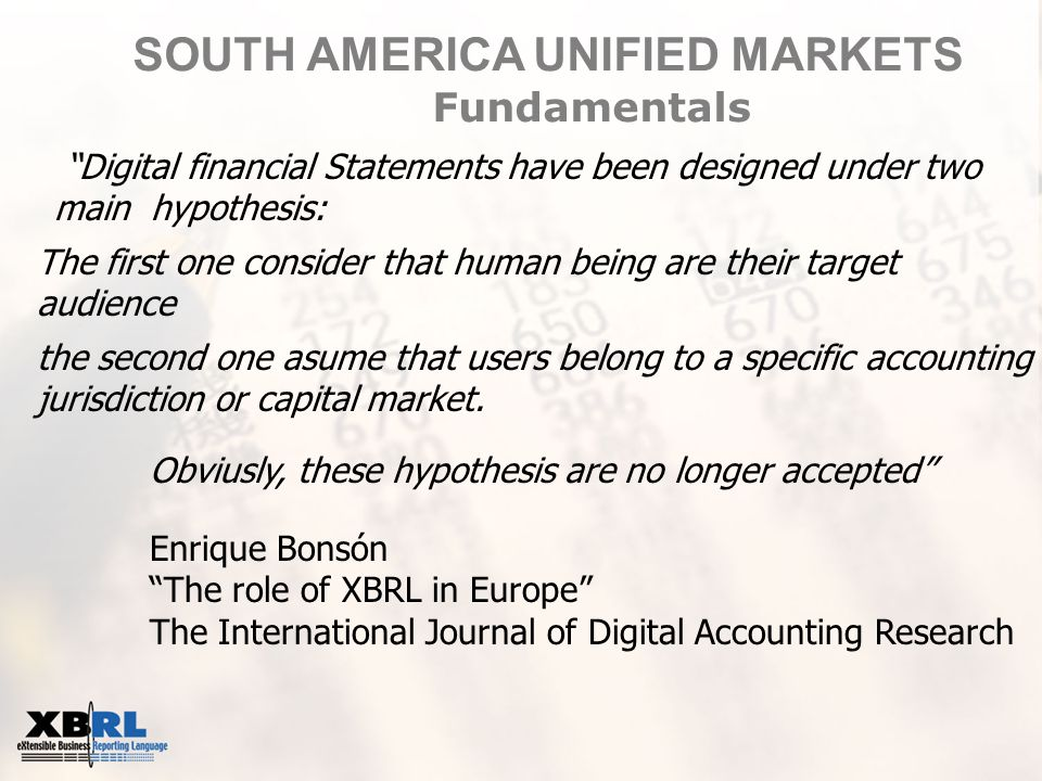 Enrique Bonsón The role of XBRL in Europe The International Journal of Digital Accounting Research Digital financial Statements have been designed under two main hypothesis: The first one consider that human being are their target audience the second one asume that users belong to a specific accounting jurisdiction or capital market.