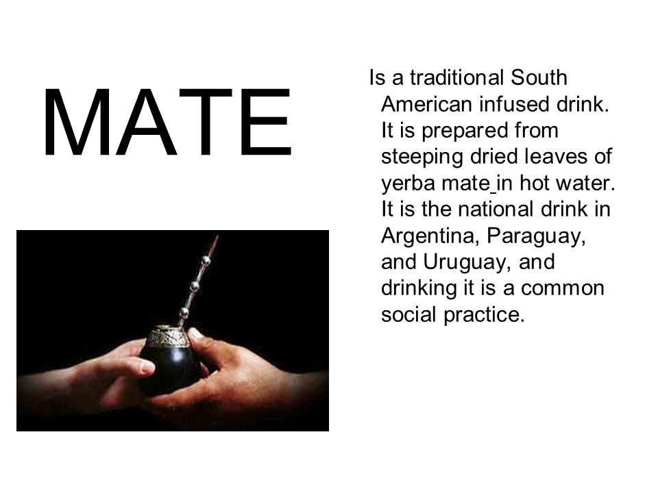 MATE Is a traditional South American infused drink. It is prepared from steeping dried leaves of yerba mate in hot water. It is the national drink in