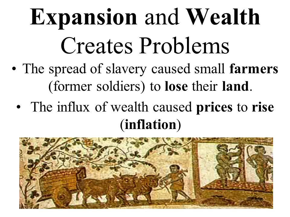 Expansion and Wealth Creates Problems The spread of slavery caused small farmers (former soldiers) to lose their land.