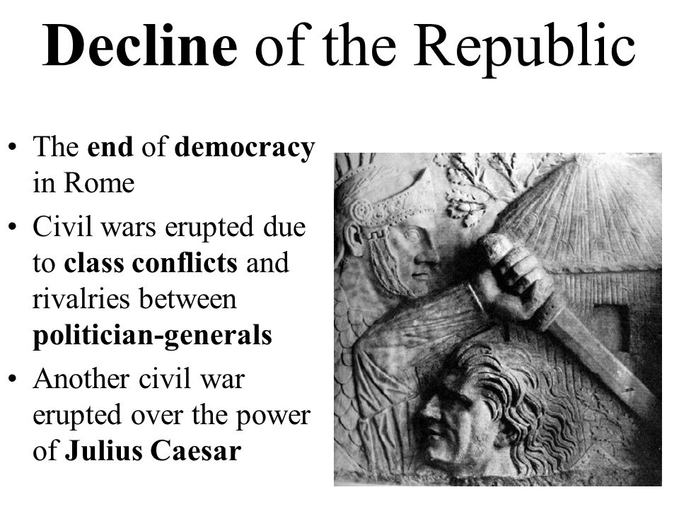 Decline of the Republic The end of democracy in Rome Civil wars erupted due to class conflicts and rivalries between politician-generals Another civil war erupted over the power of Julius Caesar