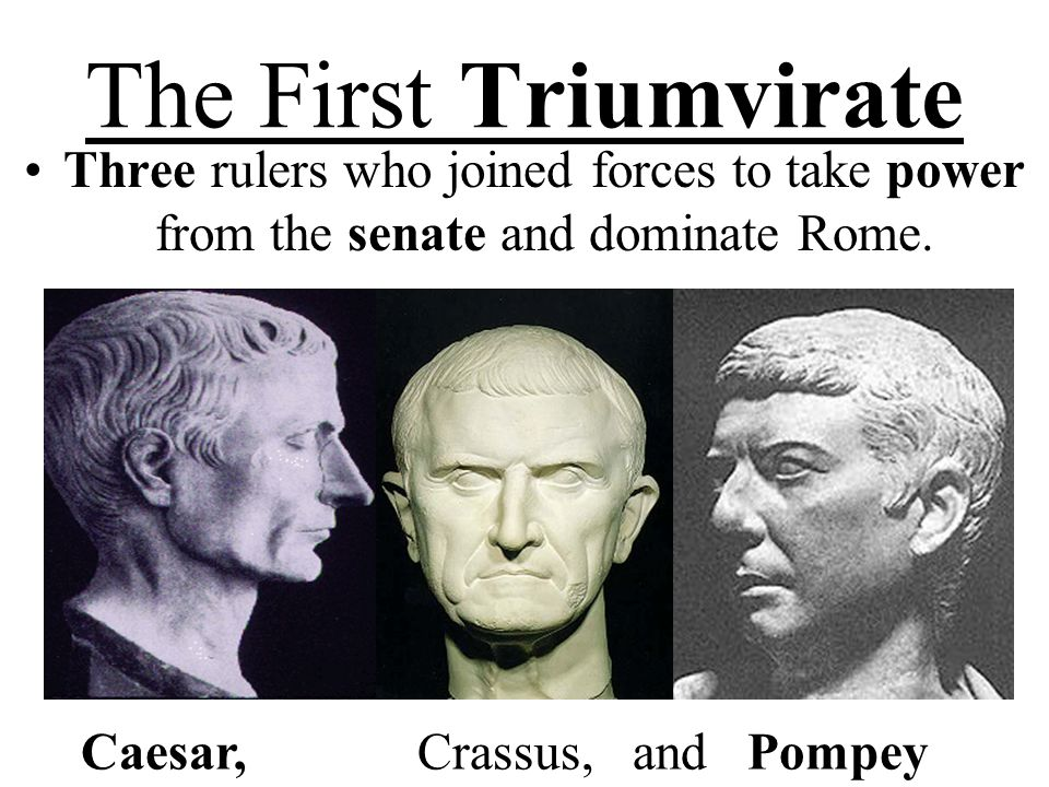 The First Triumvirate Three rulers who joined forces to take power from the senate and dominate Rome.