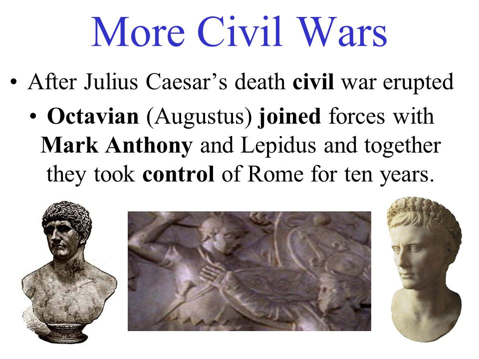 More Civil Wars After Julius Caesar's death civil war erupted Octavian (Augustus) joined forces with Mark Anthony and Lepidus and together they took control of Rome for ten years.