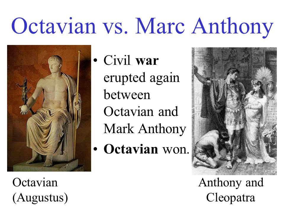 Octavian vs. Marc Anthony Civil war erupted again between Octavian and Mark Anthony Octavian won.