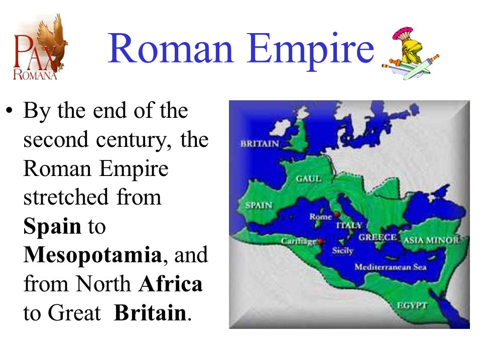 Roman Empire By the end of the second century, the Roman Empire stretched from Spain to Mesopotamia, and from North Africa to Great Britain.