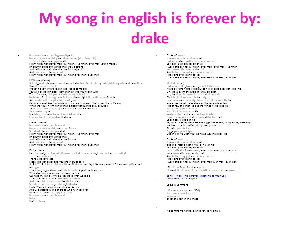 My song in english is forever by: drake It may not mean nothing to yall(yeah) but understand nothing was done for me(the blunt is lit) so I don t plan on stoppin at all I want this shit forever man, ever man, ever man, ever man(young money) Im shuttin shit down at the mall(we so strong) And tellin every girl she the one for me(yeah) And I aint even planin to call I want this shit forever man, ever man,ever man, ever man Lil Wayne:(Verse) Shit nigga, this is what i does I swear I aint lyin, like this is my cubs this is my tub, and I am dirty than the summer bitch Weezy F Baby always lookin like I does some shit You aint on nothin bitch, better know who you fuckin with Try to fuck me, I kill you and who you comin with No homo, T.I.