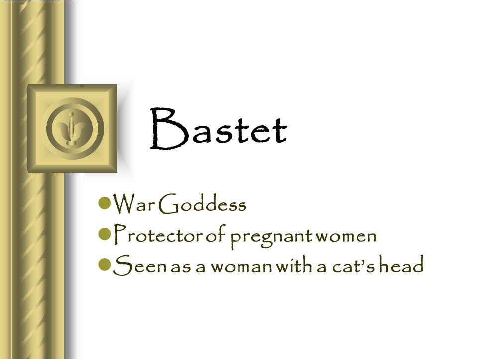 Bastet War Goddess Protector of pregnant women Seen as a woman with a cat's head