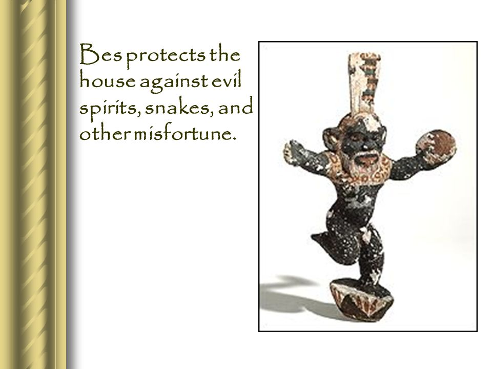 Bes protects the house against evil spirits, snakes, and other misfortune.