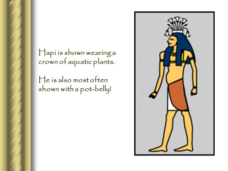 Hapi is shown wearing a crown of aquatic plants. He is also most often shown with a pot-belly!