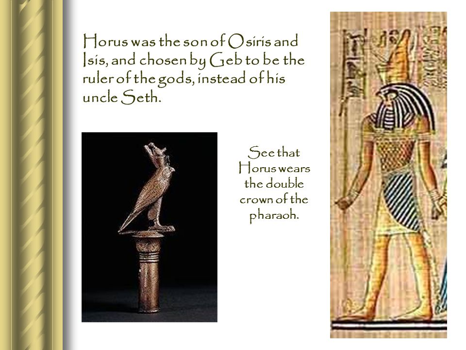 Horus was the son of Osiris and Isis, and chosen by Geb to be the ruler of the gods, instead of his uncle Seth.