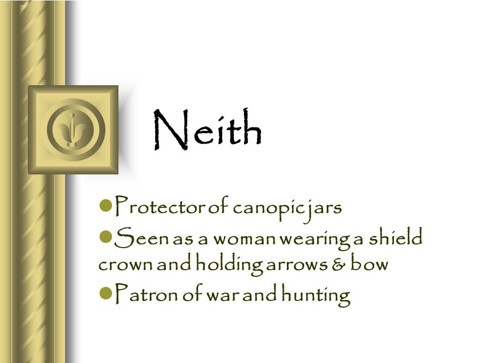 Neith Protector of canopic jars Seen as a woman wearing a shield crown and holding arrows & bow Patron of war and hunting