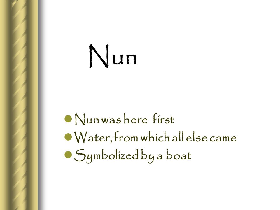 Nun Nun was here first Water, from which all else came Symbolized by a boat