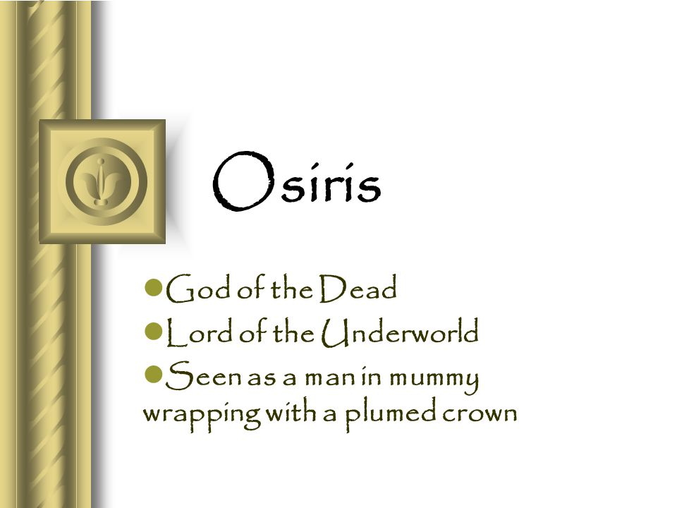 Osiris God of the Dead Lord of the Underworld Seen as a man in mummy wrapping with a plumed crown
