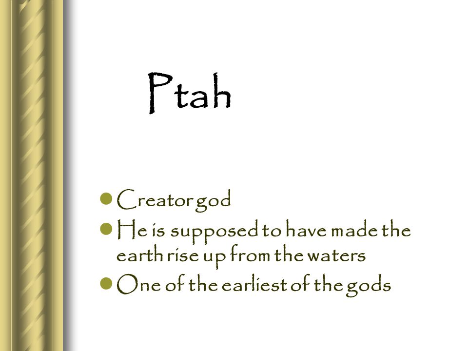 Ptah Creator god He is supposed to have made the earth rise up from the waters One of the earliest of the gods