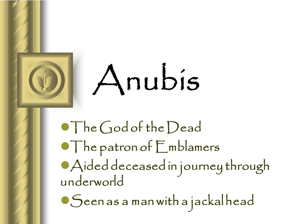 Anubis The God of the Dead The patron of Emblamers Aided deceased in journey through underworld Seen as a man with a jackal head