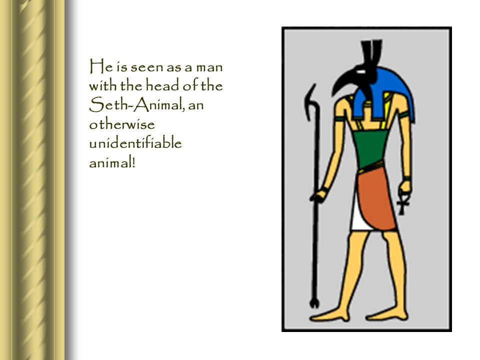 He is seen as a man with the head of the Seth-Animal, an otherwise unidentifiable animal!