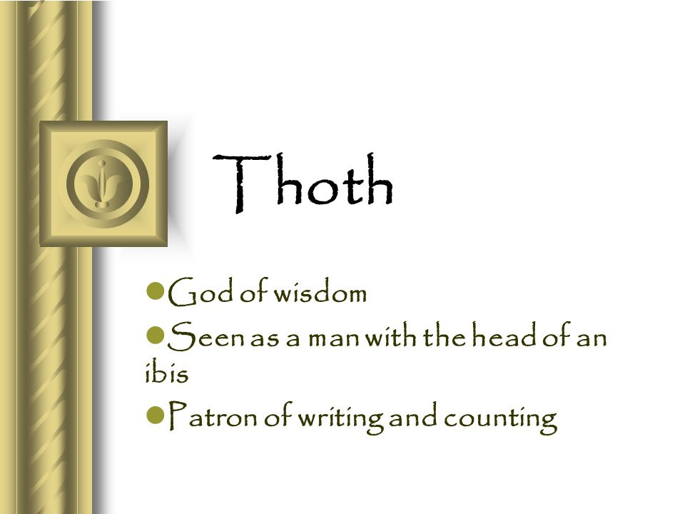 Thoth God of wisdom Seen as a man with the head of an ibis Patron of writing and counting
