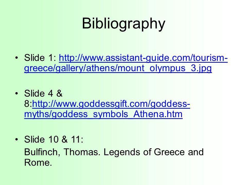 Bibliography Slide 1: http://www.assistant-guide.com/tourism- greece/gallery/athens/mount_olympus_3.jpghttp://www.assistant-guide.com/tourism- greece/gallery/athens/mount_olympus_3.jpg Slide 4 & 8:http://www.goddessgift.com/goddess- myths/goddess_symbols_Athena.htmhttp://www.goddessgift.com/goddess- myths/goddess_symbols_Athena.htm Slide 10 & 11: Bulfinch, Thomas.