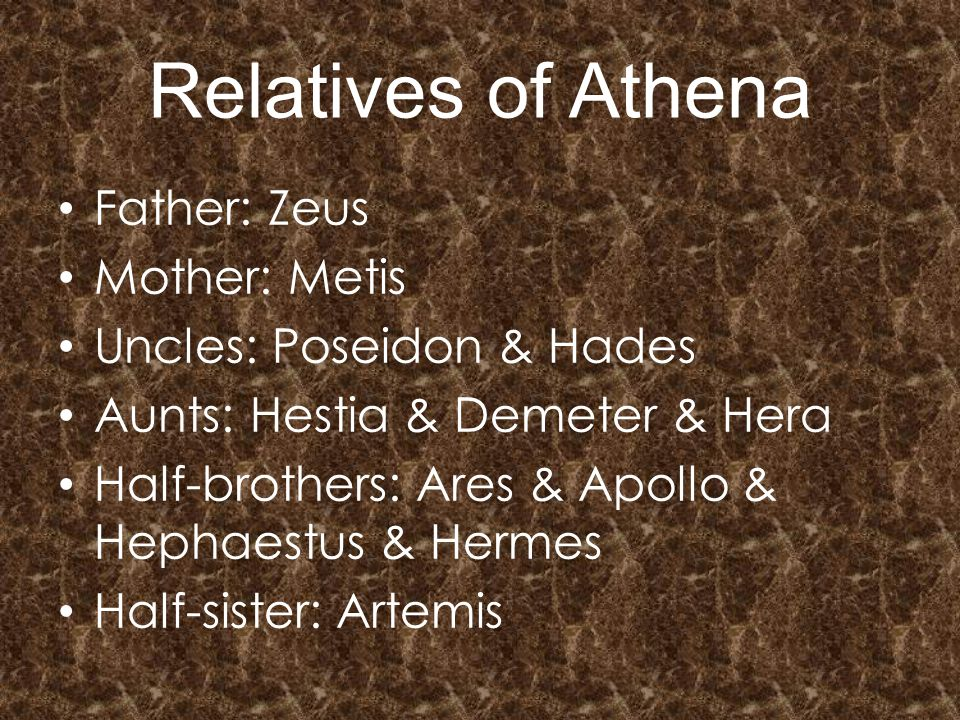 Relatives of Athena Father: Zeus Mother: Metis Uncles: Poseidon & Hades Aunts: Hestia & Demeter & Hera Half-brothers: Ares & Apollo & Hephaestus & Hermes Half-sister: Artemis