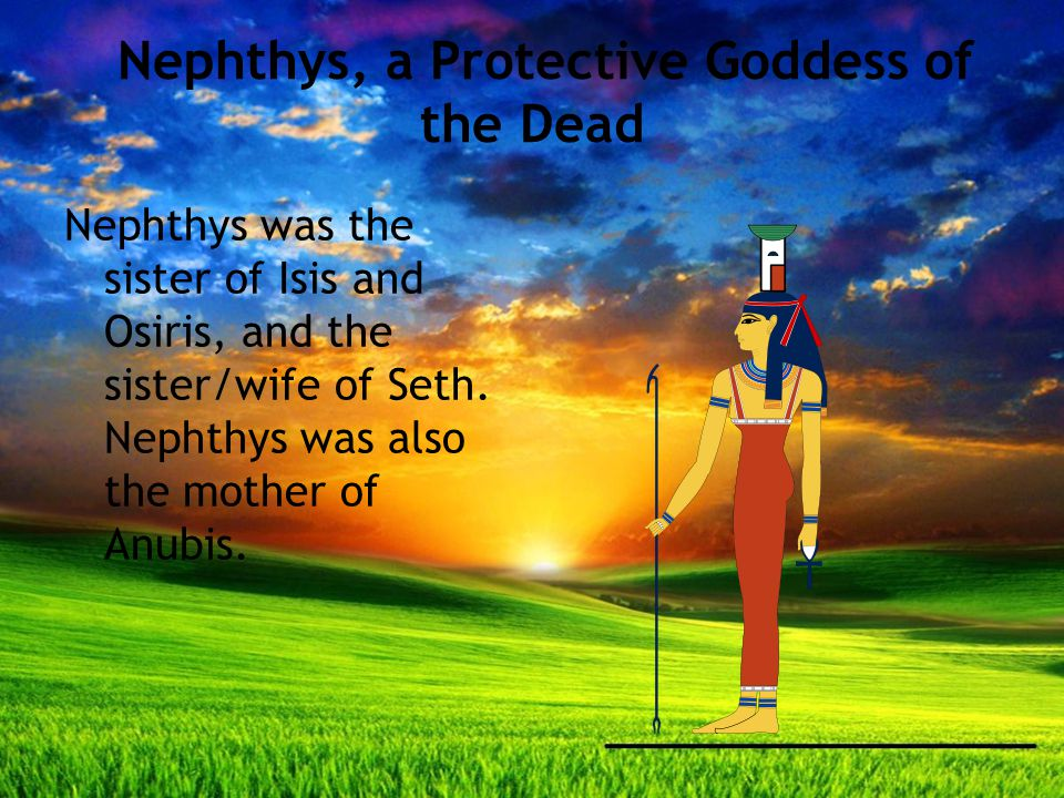 Nephthys, a Protective Goddess of the Dead Nephthys was the sister of Isis and Osiris, and the sister/wife of Seth.