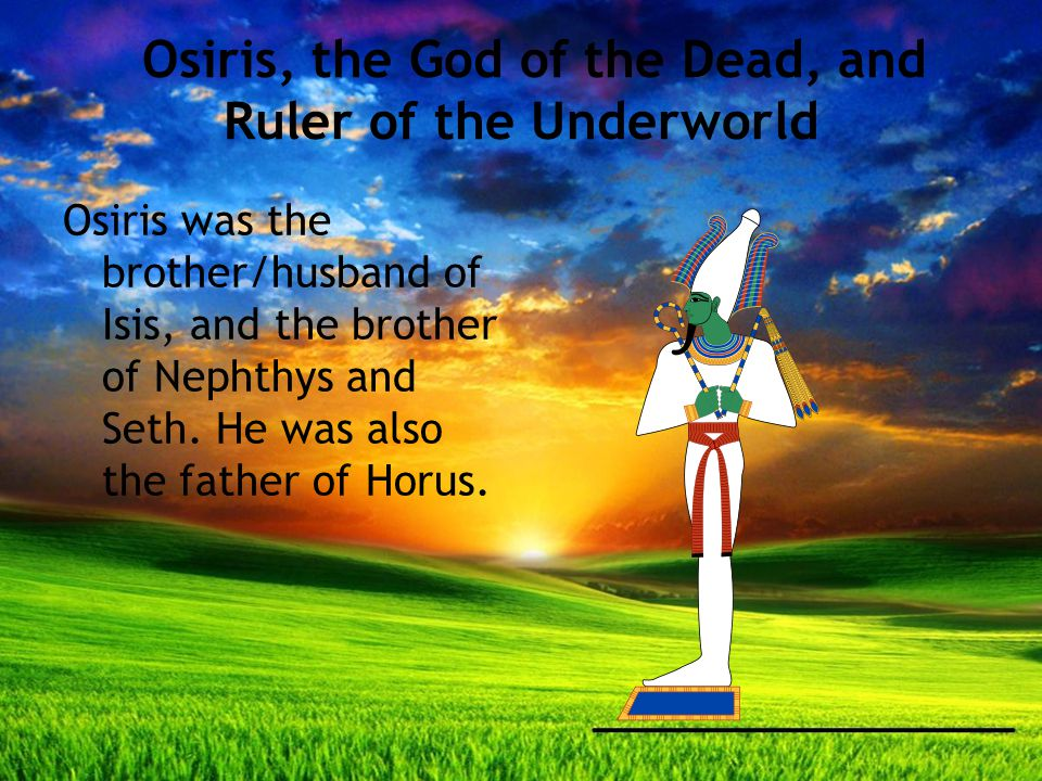Osiris, the God of the Dead, and Ruler of the Underworld Osiris was the brother/husband of Isis, and the brother of Nephthys and Seth.