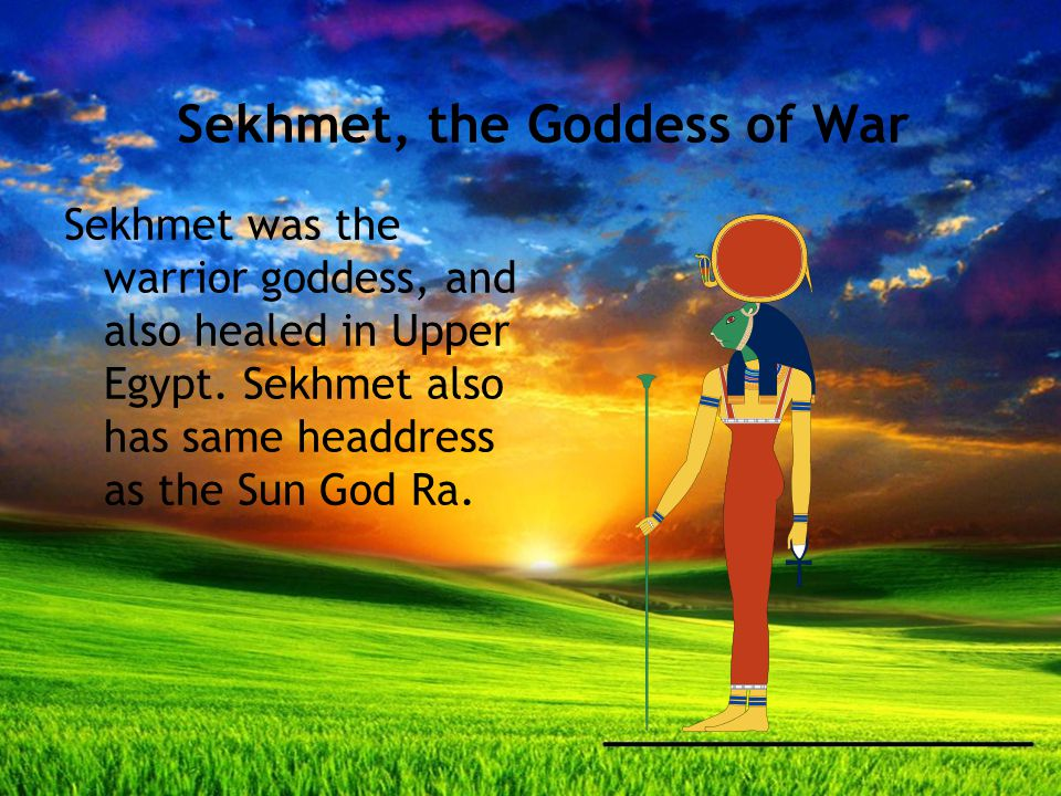 Sekhmet, the Goddess of War Sekhmet was the warrior goddess, and also healed in Upper Egypt.