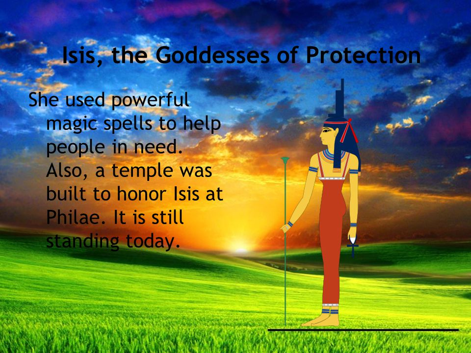 Isis, the Goddesses of Protection She used powerful magic spells to help people in need.