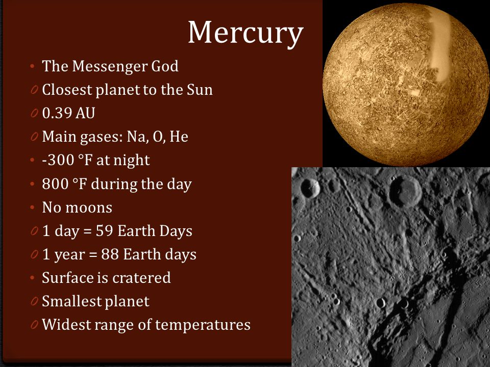 Mercury The Messenger God 0 Closest planet to the Sun AU 0 Main gases: Na, O, He -300 °F at night 800 °F during the day No moons 0 1 day = 59 Earth Days 0 1 year = 88 Earth days Surface is cratered 0 Smallest planet 0 Widest range of temperatures