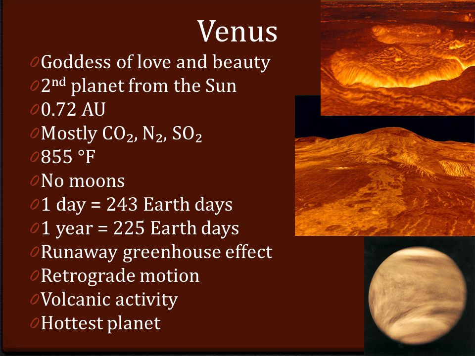 Venus 0 Goddess of love and beauty 0 2 nd planet from the Sun AU 0 Mostly CO₂, N₂, SO₂ °F 0 No moons 0 1 day = 243 Earth days 0 1 year = 225 Earth days 0 Runaway greenhouse effect 0 Retrograde motion 0 Volcanic activity 0 Hottest planet