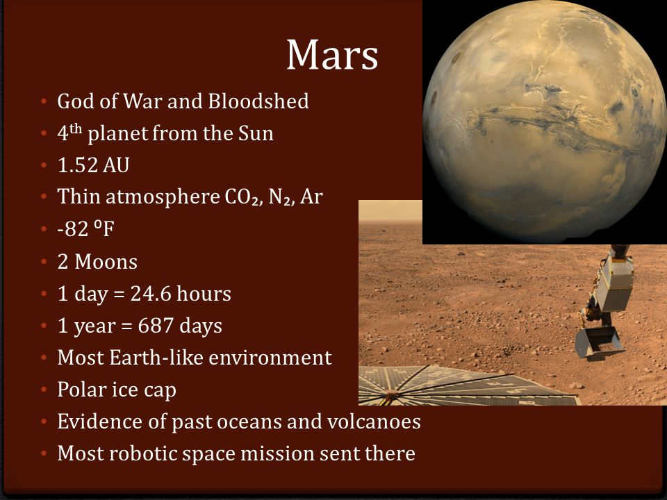 Mars God of War and Bloodshed 4 th planet from the Sun 1.52 AU Thin atmosphere CO ₂, N ₂, Ar -82 ⁰ F 2 Moons 1 day = 24.6 hours 1 year = 687 days Most Earth-like environment Polar ice cap Evidence of past oceans and volcanoes Most robotic space mission sent there