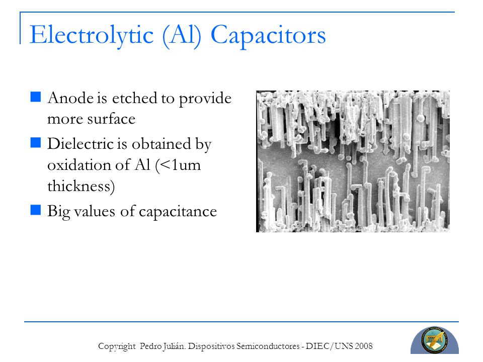 Copyright Pedro Julián. Dispositivos Semiconductores - DIEC/UNS 2008 Electrolytic (Al) Capacitors Anode is etched to provide more surface Dielectric i