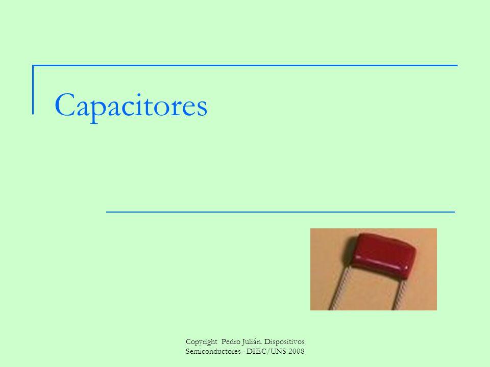 Copyright Pedro Julián. Dispositivos Semiconductores - DIEC/UNS 2008 Capacitores