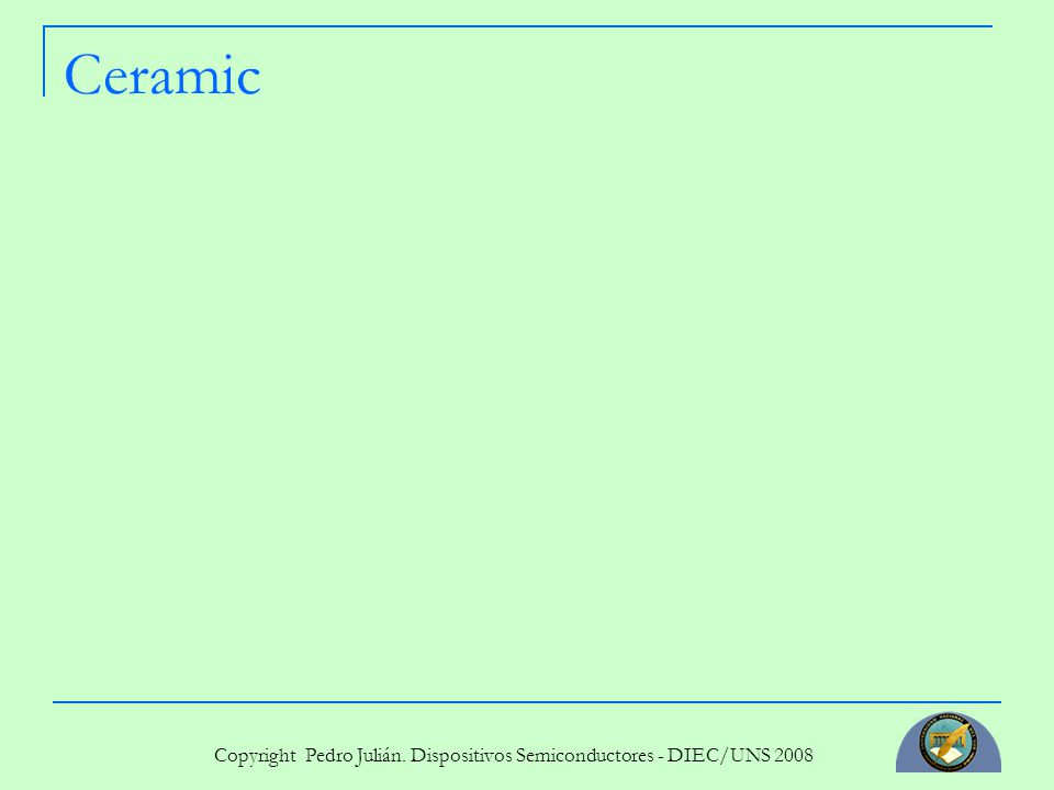 Copyright Pedro Julián. Dispositivos Semiconductores - DIEC/UNS 2008 Ceramic