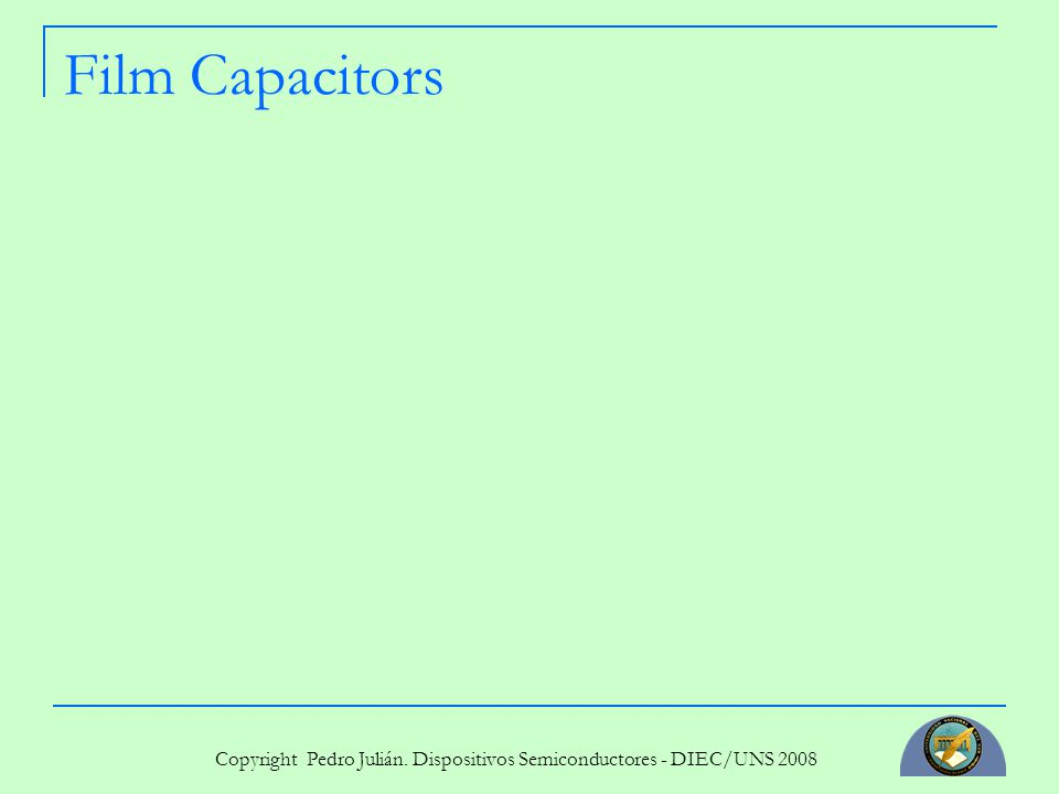 Copyright Pedro Julián. Dispositivos Semiconductores - DIEC/UNS 2008 Film Capacitors