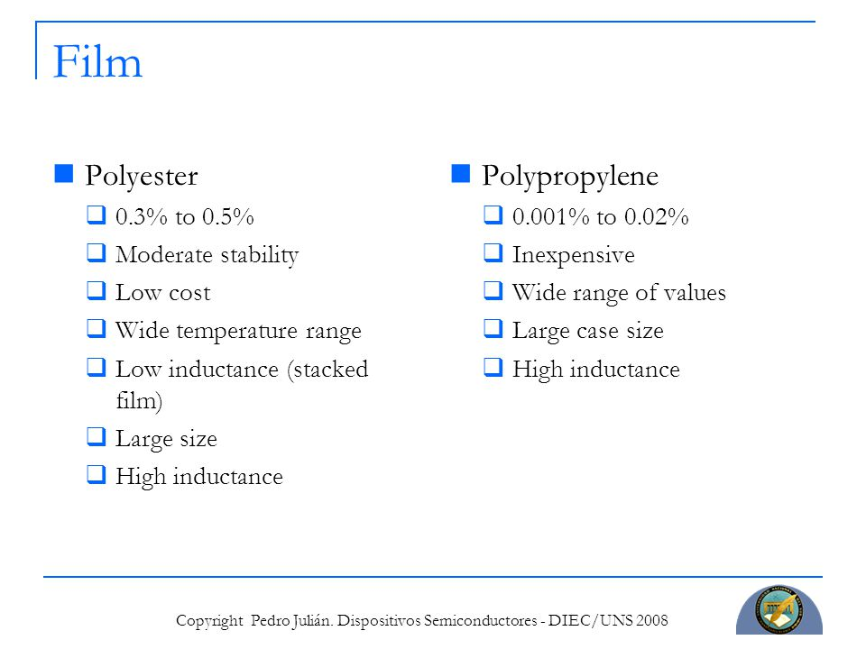 Copyright Pedro Julián. Dispositivos Semiconductores - DIEC/UNS 2008 Film Polyester  0.3% to 0.5%  Moderate stability  Low cost  Wide temperature
