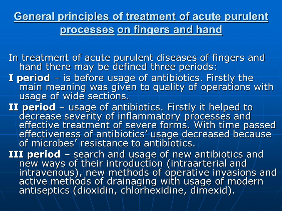 General principles of treatment of acute purulent processes on fingers and hand In treatment of acute purulent diseases of fingers and hand there may be defined three periods: I period – is before usage of antibiotics.