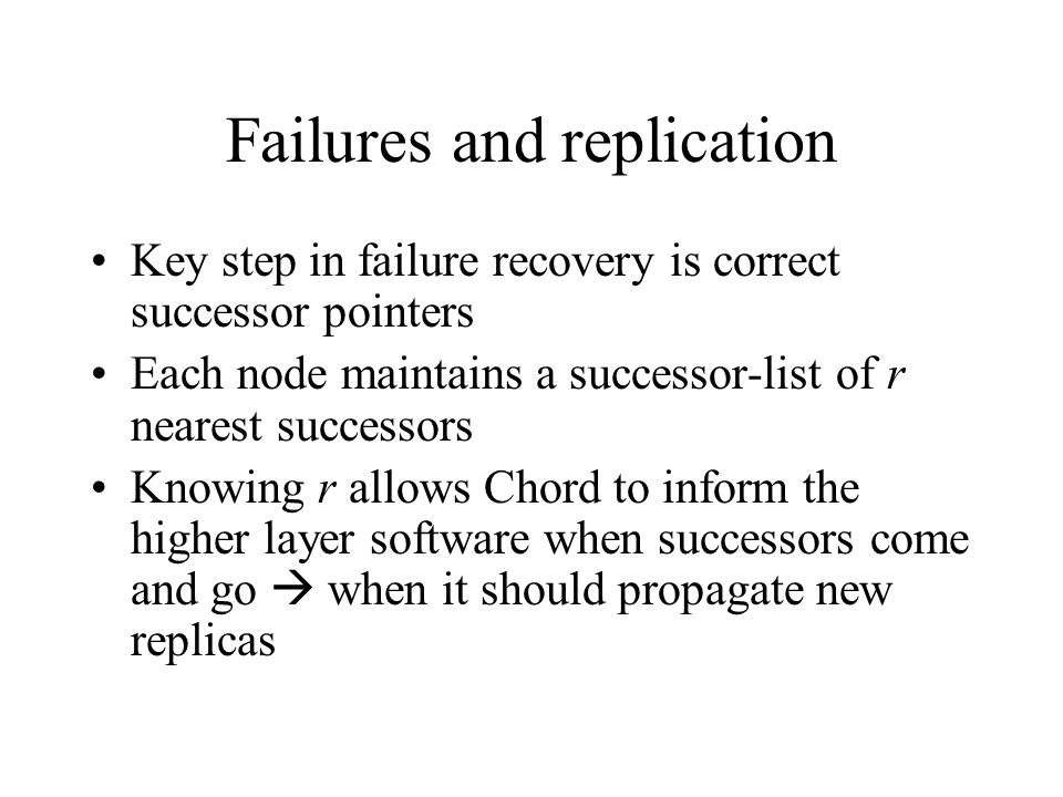 Failures and replication Key step in failure recovery is correct successor pointers Each node maintains a successor-list of r nearest successors Knowing r allows Chord to inform the higher layer software when successors come and go  when it should propagate new replicas