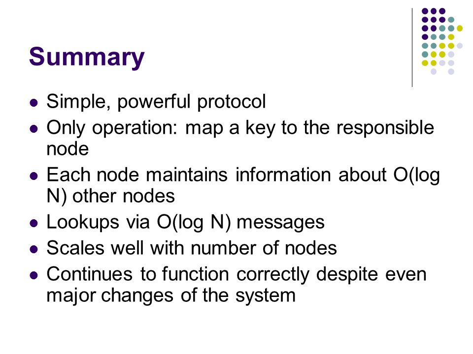 Summary Simple, powerful protocol Only operation: map a key to the responsible node Each node maintains information about O(log N) other nodes Lookups via O(log N) messages Scales well with number of nodes Continues to function correctly despite even major changes of the system