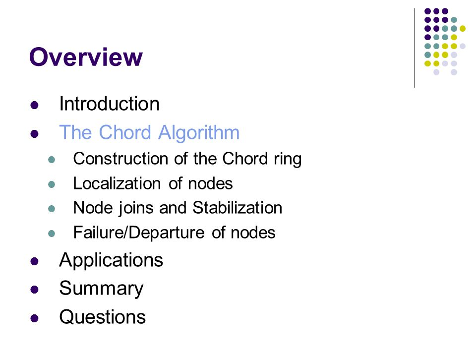 Overview Introduction The Chord Algorithm Construction of the Chord ring Localization of nodes Node joins and Stabilization Failure/Departure of nodes Applications Summary Questions