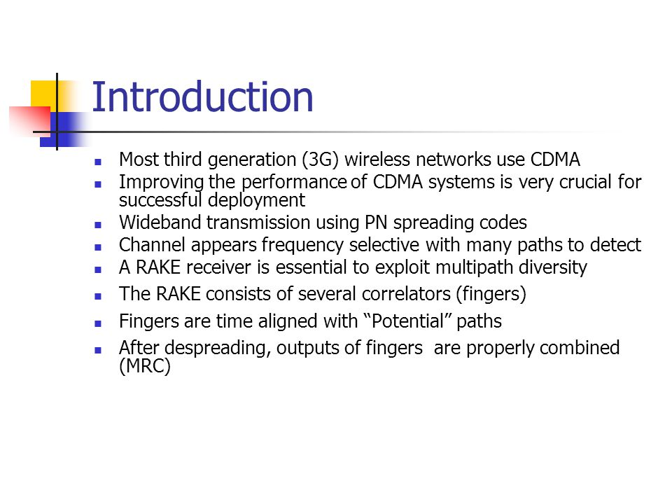 Introduction Most third generation (3G) wireless networks use CDMA Improving the performance of CDMA systems is very crucial for successful deployment Wideband transmission using PN spreading codes Channel appears frequency selective with many paths to detect A RAKE receiver is essential to exploit multipath diversity The RAKE consists of several correlators (fingers) Fingers are time aligned with Potential paths After despreading, outputs of fingers are properly combined (MRC)