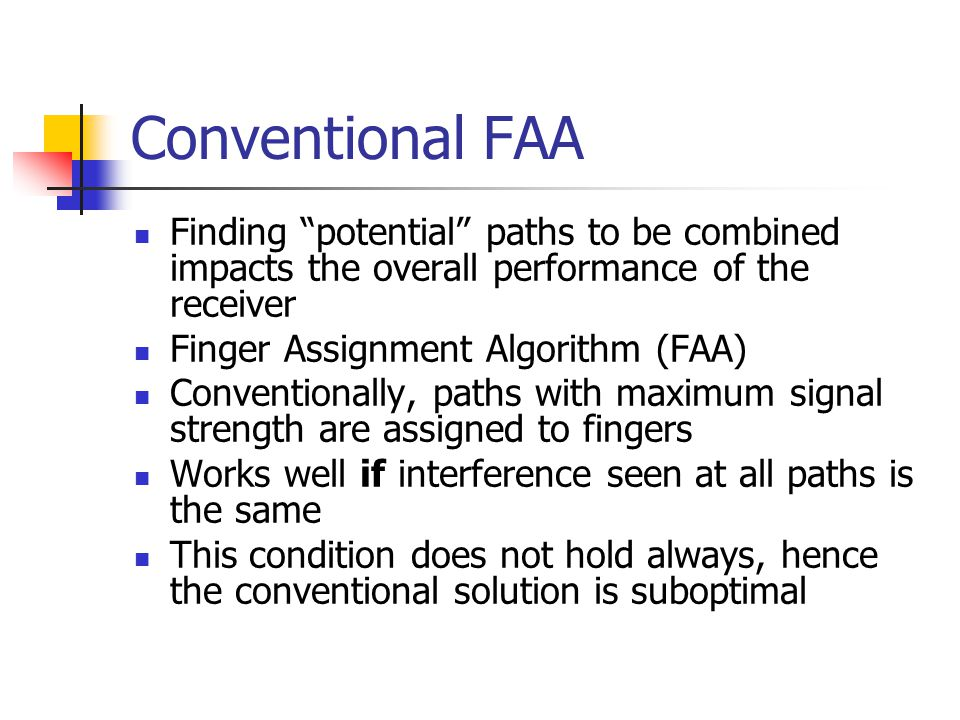 Conventional FAA Finding potential paths to be combined impacts the overall performance of the receiver Finger Assignment Algorithm (FAA) Conventionally, paths with maximum signal strength are assigned to fingers Works well if interference seen at all paths is the same This condition does not hold always, hence the conventional solution is suboptimal