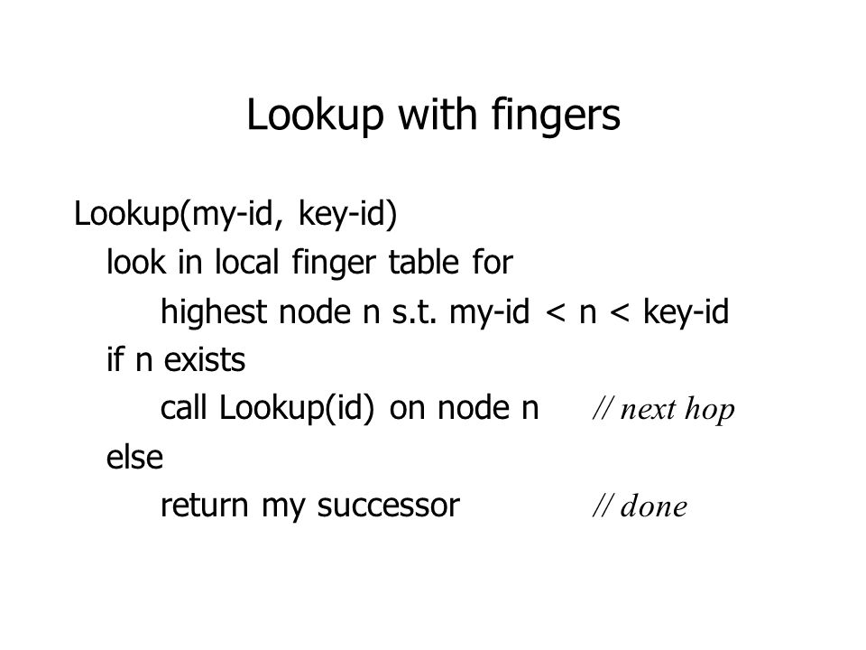 Lookup with fingers Lookup(my-id, key-id) look in local finger table for highest node n s.t.